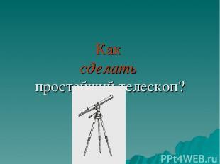 Как сделать простейший телескоп?