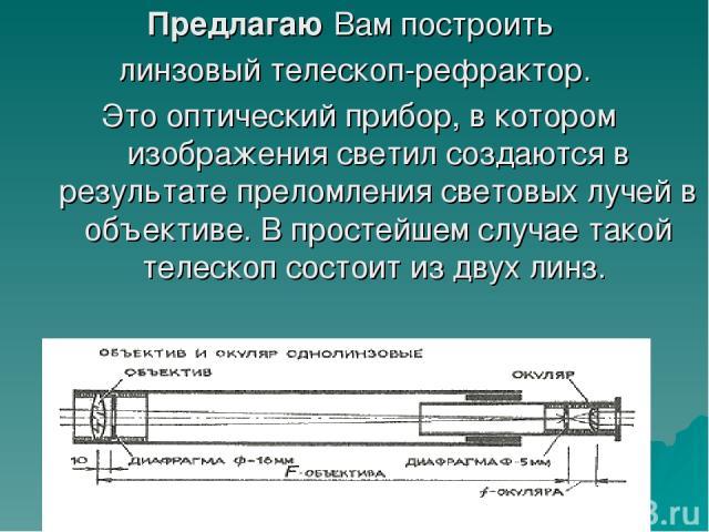 Предлагаю Вам построить линзовый телескоп-рефрактор. Это оптический прибор, в котором изображения светил создаются в результате преломления световых лучей в объективе. В простейшем случае такой телескоп состоит из двух линз.