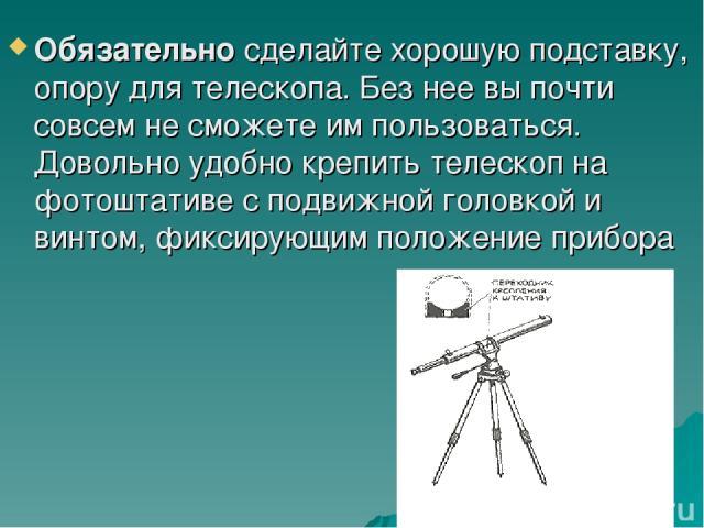 Обязательно сделайте хорошую подставку, опору для телескопа. Без нее вы почти совсем не сможете им пользоваться. Довольно удобно крепить телескоп на фотоштативе с подвижной головкой и винтом, фиксирующим положение прибора