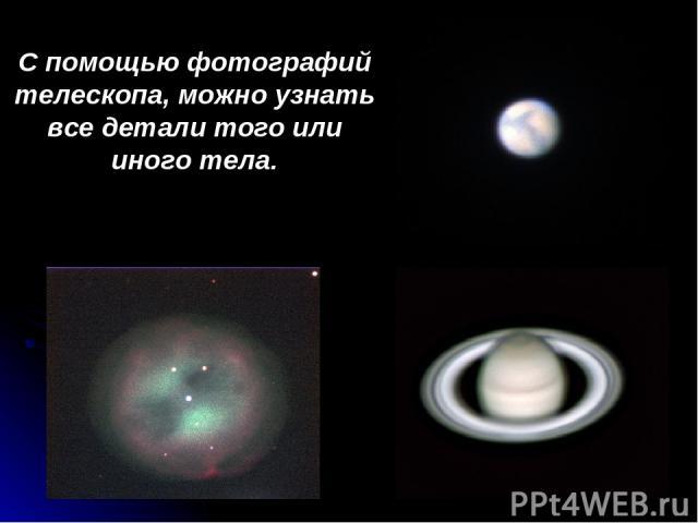 С помощью фотографий телескопа, можно узнать все детали того или иного тела.