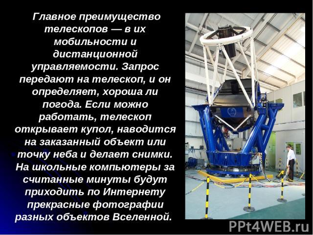 Главное преимущество телескопов — в их мобильности и дистанционной управляемости. Запрос передают на телескоп, и он определяет, хороша ли погода. Если можно работать, телескоп открывает купол, наводится на заказанный объект или точку неба и делает с…