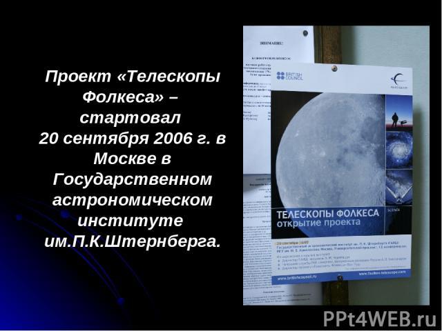 Проект «Телескопы Фолкеса» – стартовал 20 сентября 2006 г. в Москве в Государственном астрономическом институте им.П.К.Штернберга.