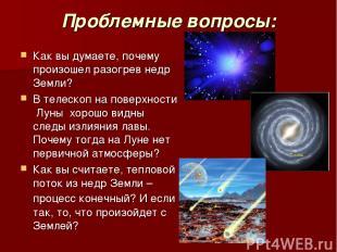 Проблемные вопросы: Как вы думаете, почему произошел разогрев недр Земли? В теле