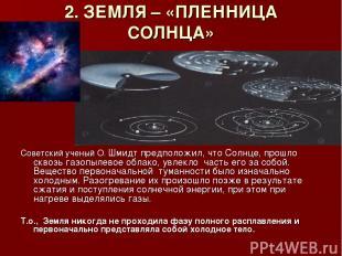 2. ЗЕМЛЯ – «ПЛЕННИЦА СОЛНЦА» Советский ученый О. Шмидт предположил, что Солнце,