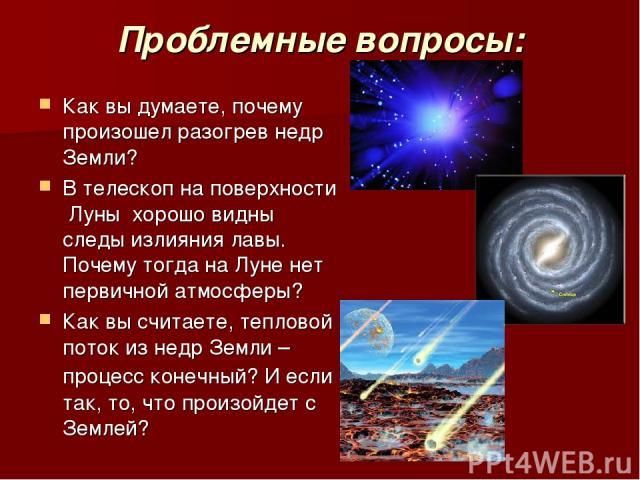 Проблемные вопросы: Как вы думаете, почему произошел разогрев недр Земли? В телескоп на поверхности Луны хорошо видны следы излияния лавы. Почему тогда на Луне нет первичной атмосферы? Как вы считаете, тепловой поток из недр Земли – процесс конечный…