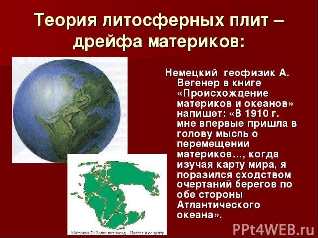 Теория литосферных плит – дрейфа материков: Немецкий геофизик А. Вегенер в книге «Происхождение материков и океанов» напишет: «В 1910 г. мне впервые пришла в голову мысль о перемещении материков…, когда изучая карту мира, я поразился сходством очерт…