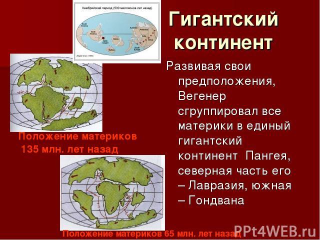 Гигантский континент Развивая свои предположения, Вегенер сгруппировал все материки в единый гигантский континент Пангея, северная часть его – Лавразия, южная – Гондвана Положение материков 135 млн. лет назад Положение материков 65 млн. лет назад