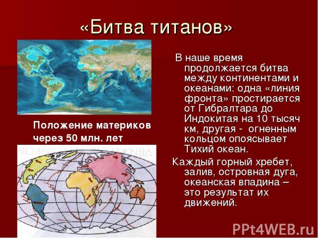 «Битва титанов» В наше время продолжается битва между континентами и океанами: одна «линия фронта» простирается от Гибралтара до Индокитая на 10 тысяч км, другая - огненным кольцом опоясывает Тихий океан. Каждый горный хребет, залив, островная дуга,…