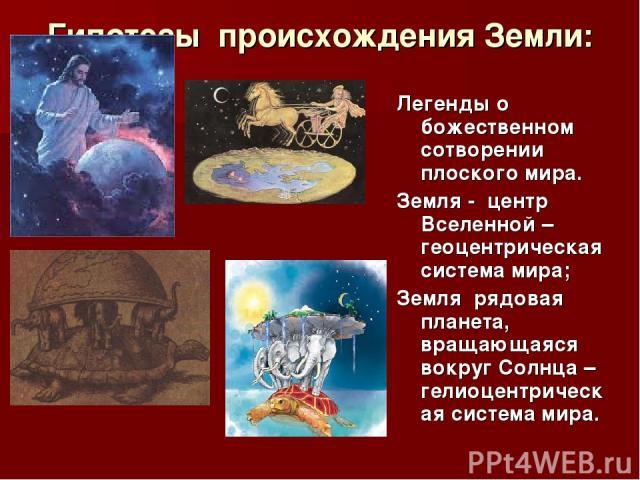 Гипотезы происхождения Земли: Легенды о божественном сотворении плоского мира. Земля - центр Вселенной – геоцентрическая система мира; Земля рядовая планета, вращающаяся вокруг Солнца – гелиоцентрическая система мира.