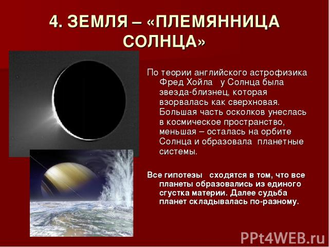 4. ЗЕМЛЯ – «ПЛЕМЯННИЦА СОЛНЦА» По теории английского астрофизика Фред Хойла у Солнца была звезда-близнец, которая взорвалась как сверхновая. Большая часть осколков унеслась в космическое пространство, меньшая – осталась на орбите Солнца и образовала…