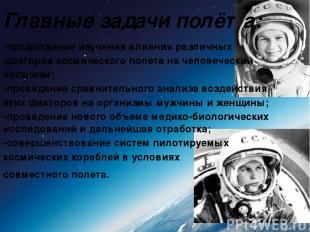 Главные задачи полёта: -продолжение изучения влияния различных факторов космичес