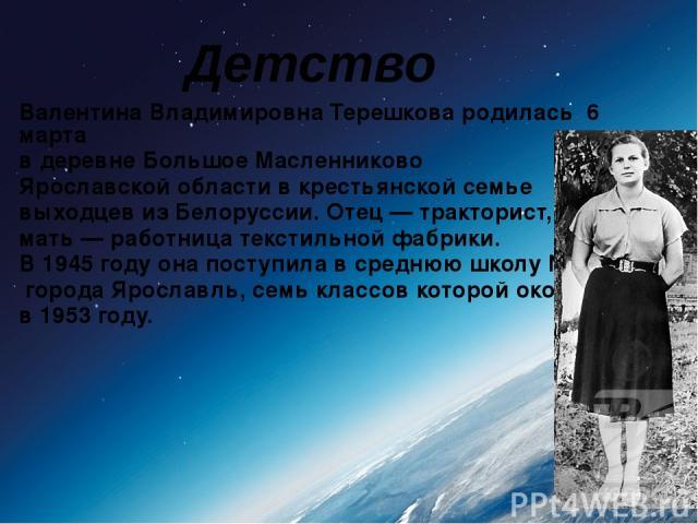 Валентина Владимировна Терешкова родилась 6 марта в деревне Большое Масленниково Ярославской области в крестьянской семье выходцев из Белоруссии. Отец— тракторист, мать— работница текстильной фабрики. В 1945 году она поступила в среднюю школу №32…
