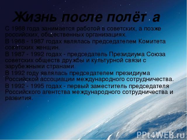 Жизнь после полёта С 1968 года занимается работой в советских, а позже российских, общественных организациях. В 1968 - 1987 годах являлась председателем Комитета советских женщин. В 1987 - 1992 годах - председатель Президиума Союза советских обществ…