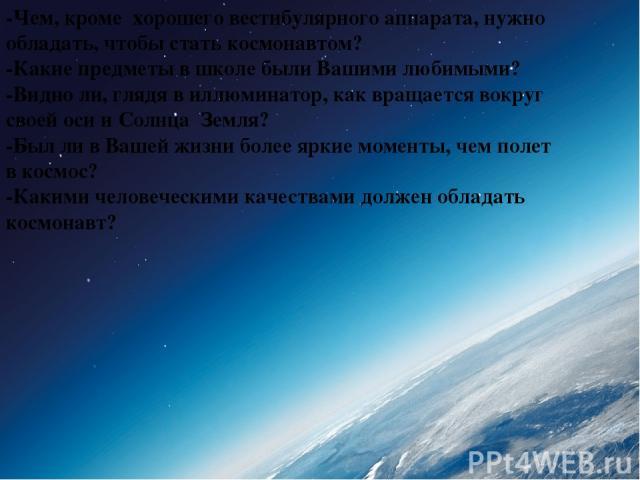 -Чем, кроме хорошего вестибулярного аппарата, нужно обладать, чтобы стать космонавтом? -Какие предметы в школе были Вашими любимыми? -Видно ли, глядя в иллюминатор, как вращается вокруг своей оси и Солнца Земля? -Был ли в Вашей жизни более яркие мом…