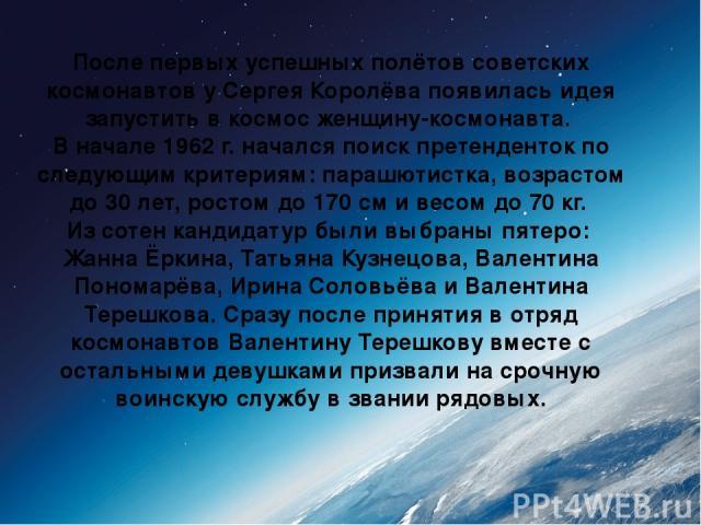 После первых успешных полётов советских космонавтов у Сергея Королёва появилась идея запустить в космос женщину-космонавта. В начале 1962 г. начался поиск претенденток по следующим критериям: парашютистка, возрастом до 30 лет, ростом до 170см и вес…