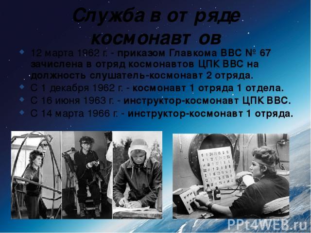 Служба в отряде космонавтов 12 марта 1962 г. - приказом Главкома ВВС № 67 зачислена в отряд космонавтов ЦПК ВВС на должность слушатель-космонавт 2 отряда. С 1 декабря 1962 г. - космонавт 1 отряда 1 отдела. С 16 июня 1963 г. - инструктор-космонавт ЦП…