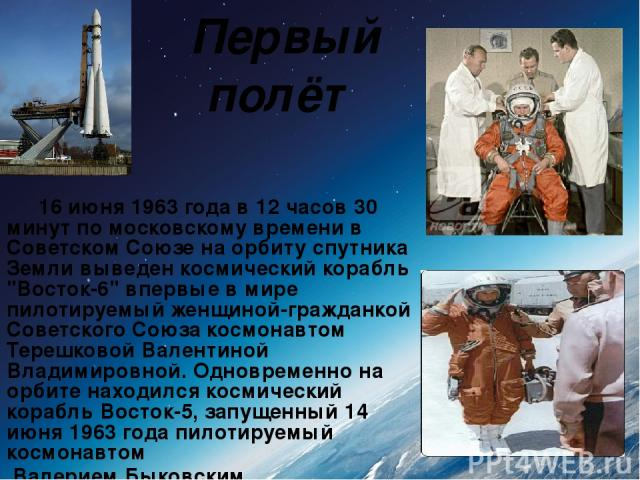 Первый полёт 16 июня 1963 года в 12 часов 30 минут по московскому времени в Советском Союзе на орбиту спутника Земли выведен космический корабль