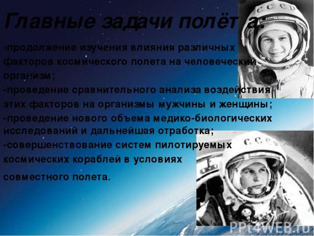 Главные задачи полёта: -продолжение изучения влияния различных факторов космического полета на человеческий организм; -проведение сравнительного анализа воздействия этих факторов на организмы мужчины и женщины; -проведение нового объема медико-биоло…