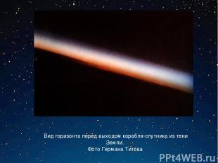 Вид горизонта перед выходом корабля-спутника из тени Земли. Фото Германа Титова