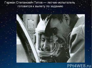 Герман Степанович Титов — летчик-испытатель готовится к вылету по заданию