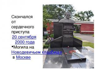 Скончался от сердечного приступа 20 сентября 2000 года Могила на Новодевичьем кл
