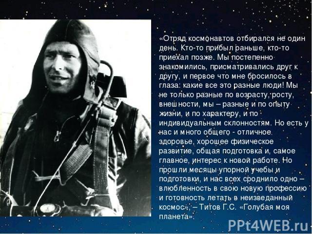 «Отряд космонавтов отбирался не один день. Кто-то прибыл раньше, кто-то приехал позже. Мы постепенно знакомились, присматривались друг к другу, и первое что мне бросилось в глаза: какие все это разные люди! Мы не только разные по возрасту, росту, вн…