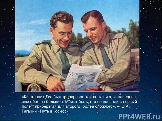 «Космонавт Два был тренирован так же как и я, и, наверное, способен на большее. Может быть, его не послали в первый полет, приберегая для второго, более сложного», – Ю.А. Гагарин «Путь в космос».