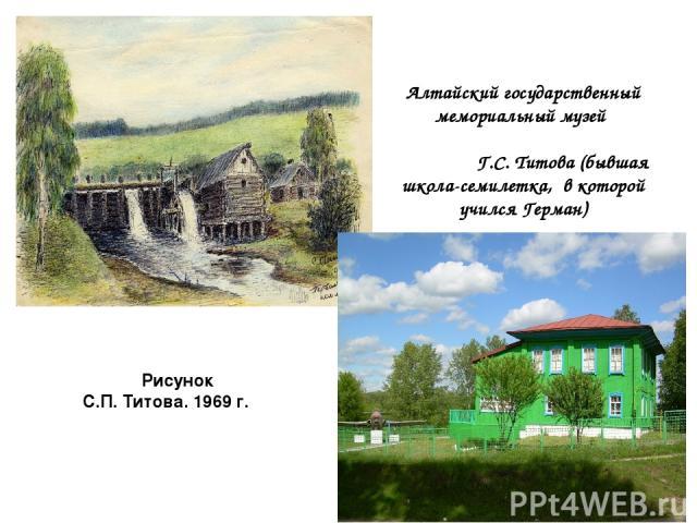 Рисунок С.П. Титова. 1969 г.  Алтайский государственный мемориальный музей                                   Г.С. Титова (бывшая школа-семилетка, в которой учился Герман)