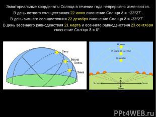 Экваториальные координаты Солнца в течении года непрерывно изменяются. В день ле