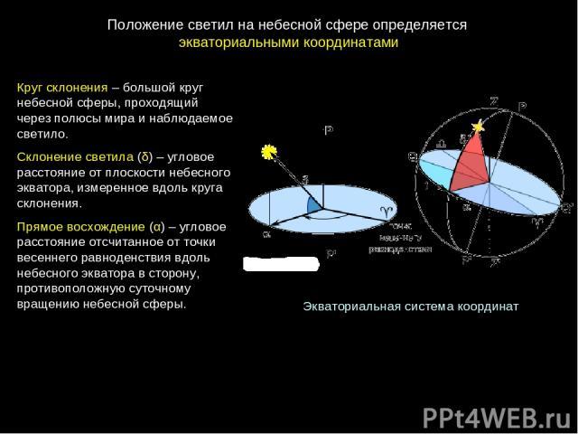 Экваториальная система координат Круг склонения – большой круг небесной сферы, проходящий через полюсы мира и наблюдаемое светило. Склонение светила (δ) – угловое расстояние от плоскости небесного экватора, измеренное вдоль круга склонения. Прямое в…