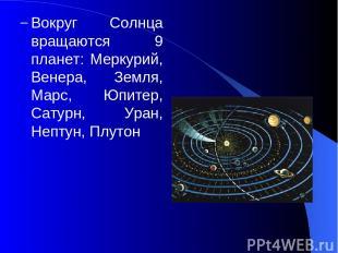 Вокруг Солнца вращаются 9 планет: Меркурий, Венера, Земля, Марс, Юпитер, Сатурн,