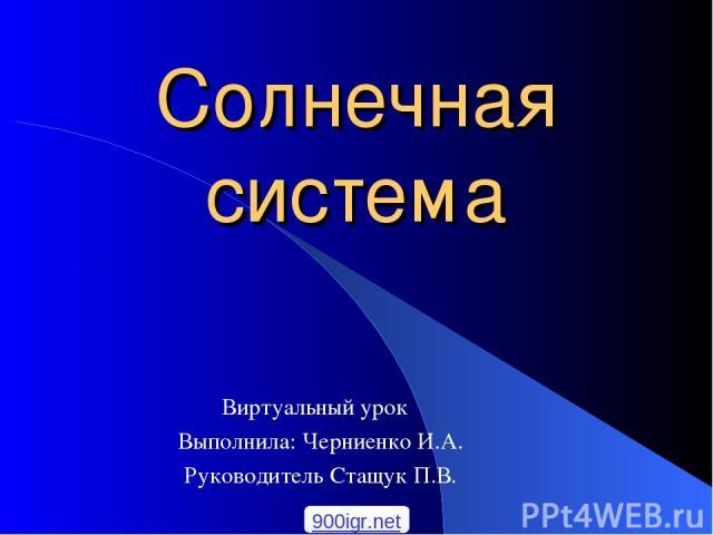 Солнечная система Виртуальный урок Выполнила: Черниенко И.А. Руководитель Стащук П.В. 900igr.net
