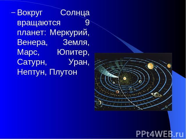 Вокруг Солнца вращаются 9 планет: Меркурий, Венера, Земля, Марс, Юпитер, Сатурн, Уран, Нептун, Плутон