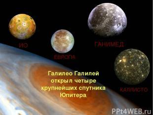 ИО ЕВРОПА ГАНИМЕД КАЛЛИСТО Галилео Галилей открыл четыре крупнейших спутника Юпи