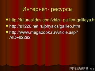 Интернет- ресурсы http://futureslides.com/zhizn-galileo-galileya.html http://s12