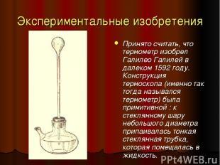 Экспериментальные изобретения Принято считать, что термометр изобрел Галилео Гал