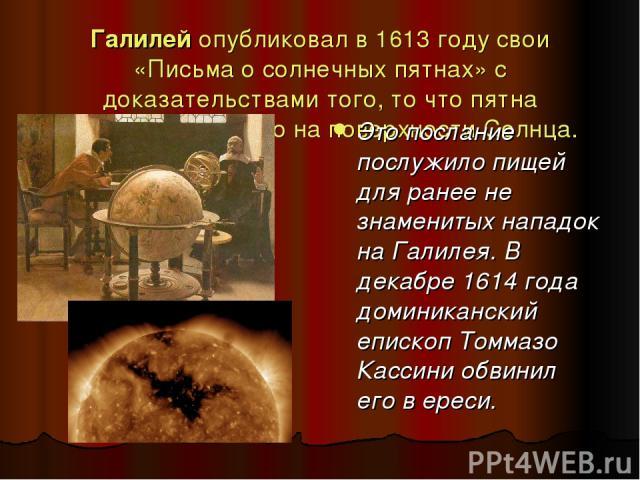 Галилей опубликовал в 1613 году свои «Письма о солнечных пятнах» с доказательствами того, то что пятна существуют именно на поверхности Солнца. Это послание послужило пищей для ранее не знаменитых нападок на Галилея. В декабре 1614 года доминикански…