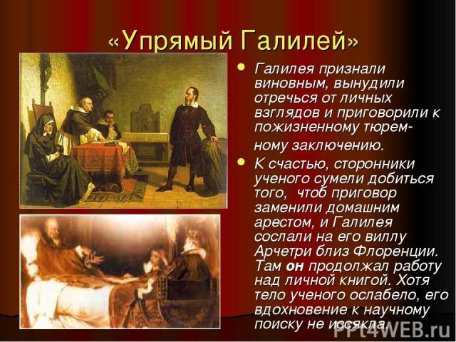 «Упрямый Галилей» Галилея признали виновным, вынудили отречься от личных взглядов и приговорили к пожизненному тюрем- ному заключению. К счастью, сторонники ученого сумели добиться того, чтоб приговор заменили домашним арестом, и Галилея сослали на …