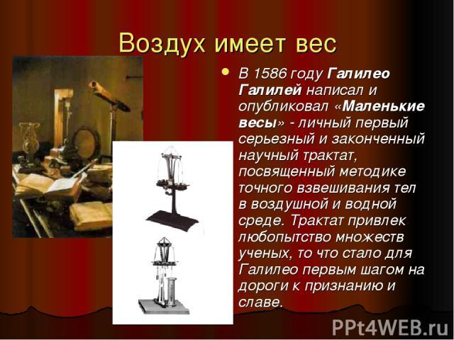 Воздух имеет вес В 1586 году Галилео Галилей написал и опубликовал «Маленькие весы» - личный первый серьезный и законченный научный трактат, посвященный методике точного взвешивания тел в воздушной и водной среде. Трактат привлек любопытство множест…