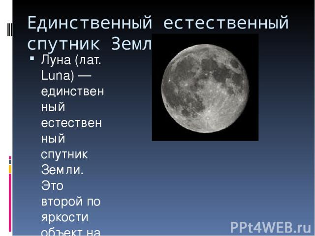 Единственный естественный спутник Земли. Луна (лат. Luna) — единственный естественный спутник Земли. Это второй по яркости объект на земном небосводе после Солнца и пятый по величине естественный спутник в Солнечной системе. Также, является первым (…