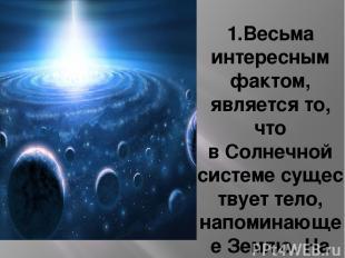 1.Весьма интересным фактом, является то, что вСолнечной системесуществует тело