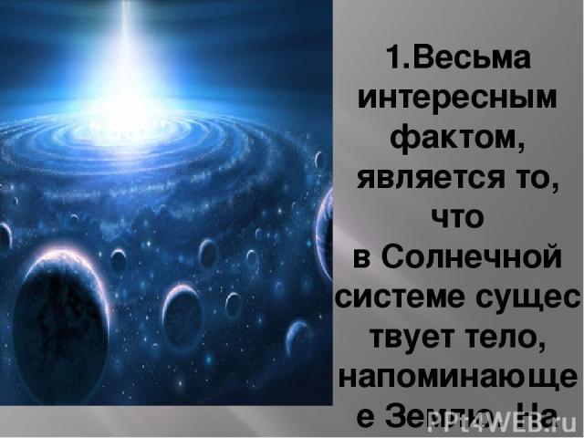 1.Весьма интересным фактом, является то, что вСолнечной системесуществует тело, напоминающееЗемлю. На фотографиях, полученных с космических зондов, просто удивительным сходством с Землей обладает спутник СатурнаТитан. Мало того, что орбита Титан…