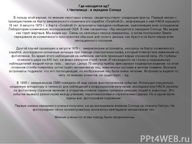 Где находится ад? 1.Чистилище - в середине Солнца  В пользу этой версии, по мнению некоторых ученых, свидетельствуют следующие факты. Первый связан с происшествием на борту американского космического корабля «Скайлэб-2», информация о нем НАСА скры…