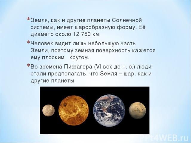 Земля, как и другие планеты Солнечной системы, имеет шарообразную форму. Её диаметр около 12 750 км. Человек видит лишь небольшую часть Земли, поэтому земная поверхность кажется ему плоским кругом. Во времена Пифагора (VI век до н. э.) люди стали пр…