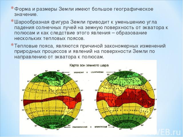 Форма и размеры Земли имеют большое географическое значение. Шарообразная фигура Земли приводит к уменьшению угла падения солнечных лучей на земную поверхность от экватора к полюсам и как следствие этого явления – образование нескольких тепловых поя…