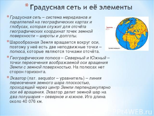 Градусная сеть – система меридианов и параллелей на географических картах и глобусах, которая служит для отсчёта географических координат точек земной поверхности – широты и долготы. Шарообразная Земля вращается вокруг оси, поэтому у неё есть две не…