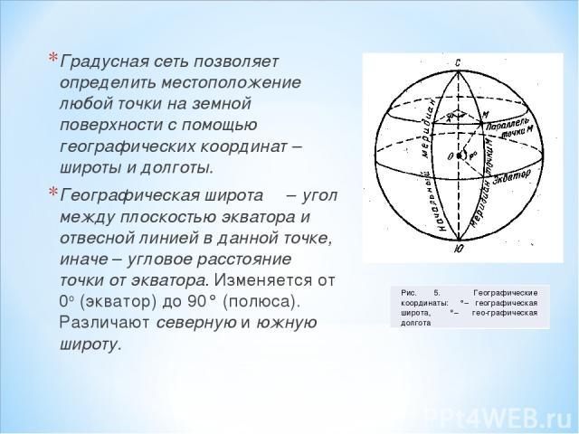 Градусная сеть позволяет определить местоположение любой точки на земной поверхности с помощью географических координат – широты и долготы. Географическая широта φ – угол между плоскостью экватора и отвесной линией в данной точке, иначе – угловое ра…