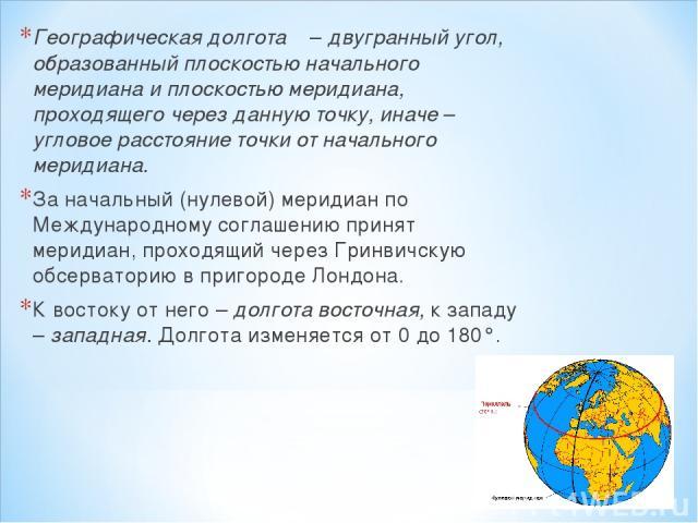 Географическая долгота λ – двугранный угол, образованный плоскостью начального меридиана и плоскостью меридиана, проходящего через данную точку, иначе – угловое расстояние точки от начального меридиана. За начальный (нулевой) меридиан по Международн…
