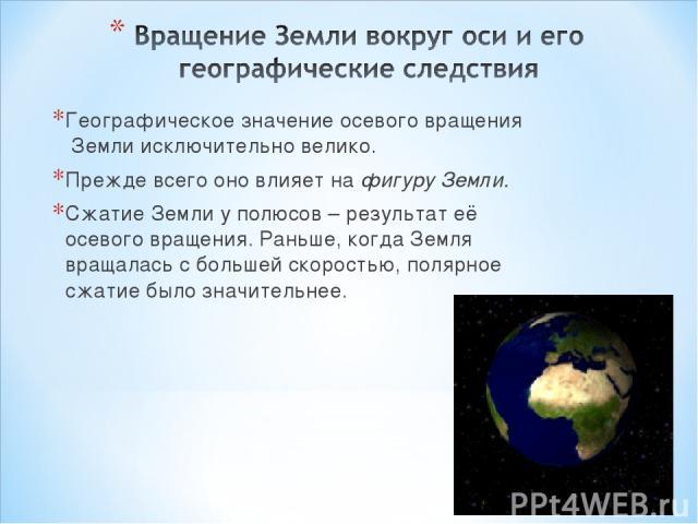 Географическое значение осевого вращения Земли исключительно велико. Прежде всего оно влияет на фигуру Земли. Сжатие Земли у полюсов – результат её осевого вращения. Раньше, когда Земля вращалась с большей скоростью, полярное сжатие было значительнее.