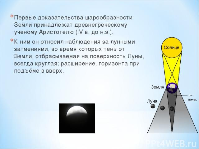 Первые доказательства шарообразности Земли принадлежат древнегреческому ученому Аристотелю (IV в. до н.э.). К ним он относил наблюдения за лунными затмениями, во время которых тень от Земли, отбрасываемая на поверхность Луны, всегда круглая; расшире…